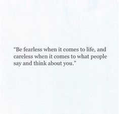 Fearless when it comes to life. Careless when it comes to what people think about you.