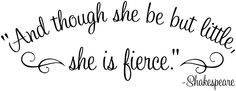 she may be little but she is fierce | And though she may be but little, she is fierce