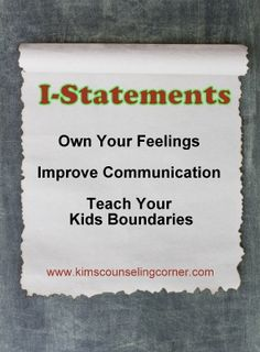 Own your feelings with I-Statements. Teaches kids boundaries and improves communication.