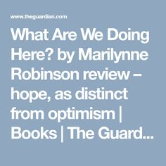 What Are We Doing Here? by Marilynne Robinson review – hope, as distinct from optimism | Books | The Guardian