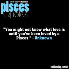 "Pisces:  ""You might not know what love is until you've been loved by a Pisces.""  ---Unknown."