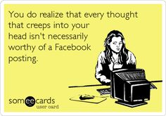 You do realize that every thought that creeps into your head isn't necessarily worthy of a Facebook posting.