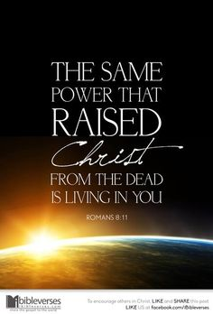 Romans 8:11 But if the Spirit of him that raised up Jesus from the dead dwell in you, he that raised up Christ from the dead shall also quicken your mortal bodies by his Spirit that dwelleth in you.