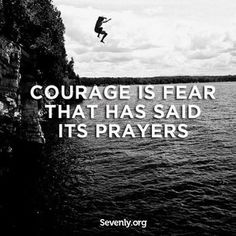 """""""Courage is fear that has said its prayers"""""""
