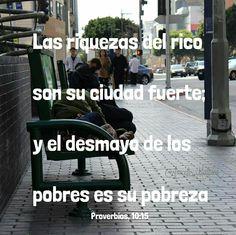 Proverbios, 10:15 - Las riquezas del rico son su ciudad fuerte; y el desmayo de los pobres es su pobreza.