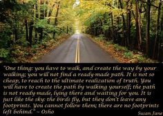 """""""One thing: you have to walk, and create the way by your walking; you will not find a ready-made path. It is not so cheap, to reach to the ultimate realization of truth...."""