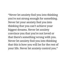 Don't let anxiety control you, because if once you let it control, you lose your mind ,your peace and more than anything else..You lose yourself.