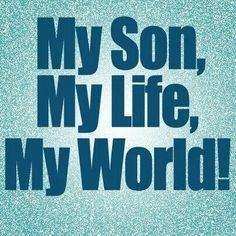 my son, my life, my world!