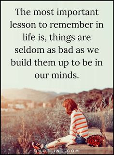 Life Lessons The most important lesson to remember in life is