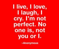 I live,I love,I laugh,I cry.I'm not perfect.No one is,not you or I