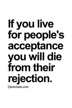 If you live for people's acceptance you will die from their #rejection. http://www.quoteistan.com/2015/07/if-you-live-for-peoples-acceptance-you.html