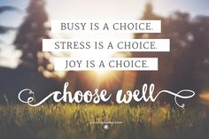"""So here's the thing: you get multiple choice today: Busy is a choice. Stress is a choice. *Joy is a choice.* You get to choose. Choose well. Deciding first thing: """"My choice is You, God, first and only."""" Ps.16:5MSG Choosing Joy!"""