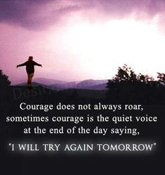"""""""Courage does not always roar, sometimes courage is the quiet voice at the end of the day saying, """"I will try again tomorrow""""""""."""