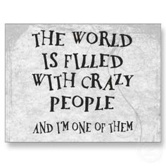The world, s full of crazy people & I'm one of them lmao! !