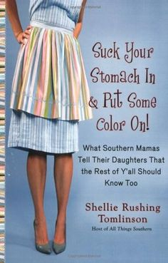 Suck Your Stomach In and Put Some Color On!  What Southern Mamas Tell Their Daughters that the Rest of Y'all Should Know Too