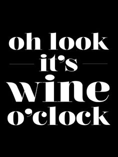 Oh look. It's wine o' clock.