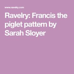 Ravelry: Francis the piglet pattern by Sarah Sloyer
