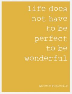 Though I think that when life is wonderful it feels perfect!