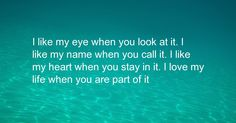 I like my eye when you look at it. I like my name when you call it. I like my heart when you stay in it. I love my life when you are part of it Love Of My Life, My Love, Bright Ideas, Proverbs, Make Me Smile, My Eyes, Like Me, My Heart, Me Quotes