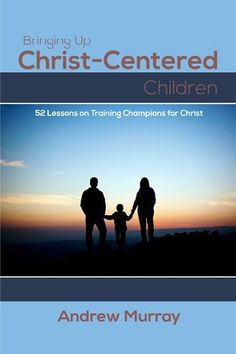 Bringing Up Christ-Centered Children: 52 Lessons on Training Champions for Christ