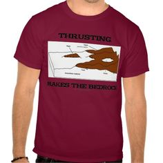 """Thrusting Makes The Bedrock Geology Orogeny T Shirts #thrusting #thrustsystem #bedrock #geology #mountainbuilding #orogeny #earthscience #earthscientist #thrust #nappes #educational #geek #humor #wordsandunwords Here's a tee that any geologist or earth scientist studying plate tectonics will enjoy!  Featuring a thrust system along with the saying """"Thrusting Makes The Bedrock""""."""