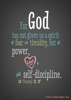For God has not given us a spirit of fear and timidity, but of power, love and self-discipline.  2 Timothy 1:7