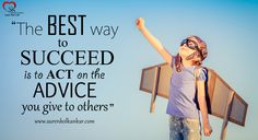"""The best way to succeed is to act on the advice you give to others"""