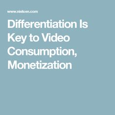 Differentiation Is Key to Video Consumption, Monetization