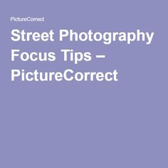 Street Photography Focus Tips – PictureCorrect