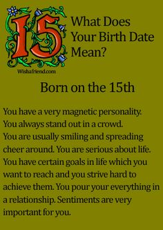 What Does Your Birth Date Mean?- Born on the 15th You have a very magnetic personality. You always stand out in a crowd. You are usually smiling and spreading cheer around. You are serious about life. You have certain goals in life which you want to reach and you strive hard to achieve them. You pour your everything in a relationship. Sentiments are very important for you.