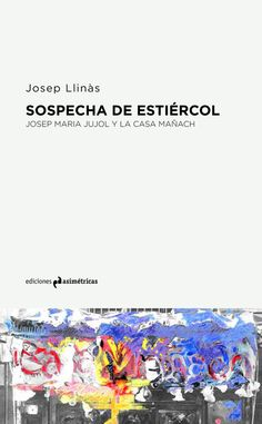 Sospecha de estiércol : Josep María Jujol y la casa Mañach / Josep Llinás ; edición a cargo de Moisés Puente http://encore.fama.us.es/iii/encore/record/C__Rb2688890?lang=spi