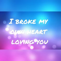 ~I broke my own heart, loving you~ Made by Hannelore Leemans