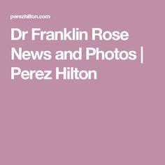 Dr Franklin Rose News and Photos | Perez Hilton