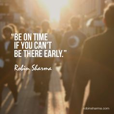 Be on time if you can't be there early. #robinsharma @robinsharma #quote #qotd
