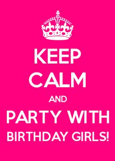 KEEP CALM AND PARTY WITH BIRTHDAY GIRLS!
