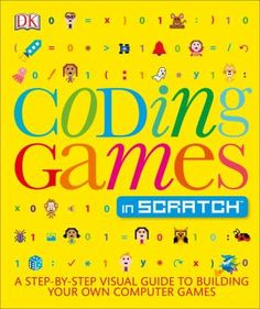 Coding Games in Scratch: A Step-by-Step Guide to Building Your Own Computer Games by Jon Woodcock