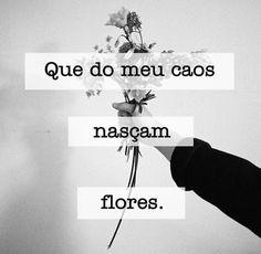 Que do meu caos nasçam flores... #coracao_partido                                                                                                                                                                                 More
