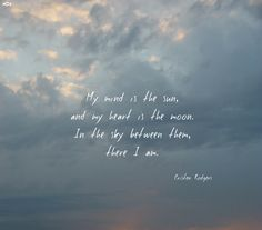 My mind is the sun, and my heart is the moon. In the sky between them, there I am. ~ Cristen Rodgers