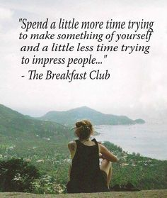 Spend a little more time trying to make something of yourself and a little less time trying to impress people... ~The Breakfast Club #entrepreneur #entrepreneurship #quote