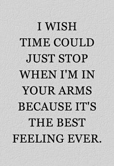 I wish time could stop when I'm in your arms because it's the best feeling ever...