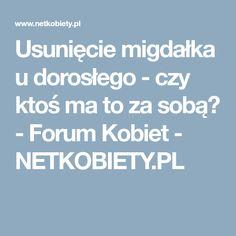 Usunięcie migdałka u dorosłego - czy ktoś ma to za sobą? - Forum Kobiet - NETKOBIETY.PL
