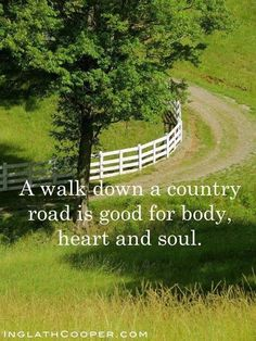 A walk down a country road is good for body heart and soul. I've done it many times and it is very very true