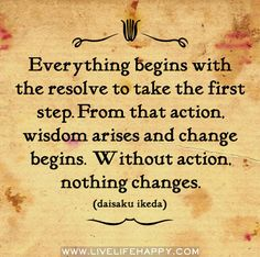 Everything begins with the resolve to take the first step. From that action, wisdom arises and change begins. Without action, nothing changes. -Daisaku Ikeda