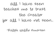 """""""All I have seen teaches me to trust the Creator for all I have not seen..."""" Ralph Waldo Emerson"""
