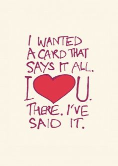 There I Said It| Funny Valentine's Day Card  I Wanted A Card That Says It All, I Love You, There I Said It. Say what you feel wit this funny, romantic valentine's day or anniversary card. I deal for a husband, wife, boyfriend or girlfriend.