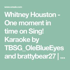Whitney Houston - One moment in time on Sing! Karaoke by TBSG_OleBlueEyes and brattybear27 | Smule