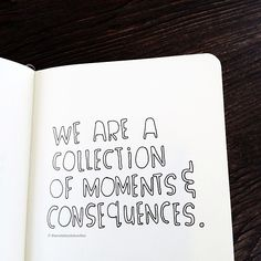 we are a collection of moments & consequences