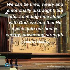 We can be tired weary and emotionally distraught but after spending time alone with God we find that He injects into our bodies energy power and strength.