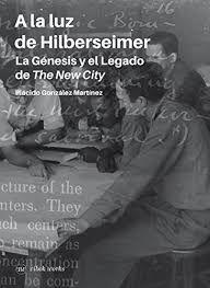 A la luz de Hilberseimer : la genésis y el legado de The New City / Plácido González Martínez ; editado por Paula V. Alvarez http://encore.fama.us.es/iii/encore/record/C__Rb2694165?lang=spi