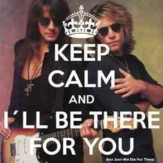 ILL BE THERE FOR YOU, ALWAYS. lol TWO BON JOVI SONGS IN ONE